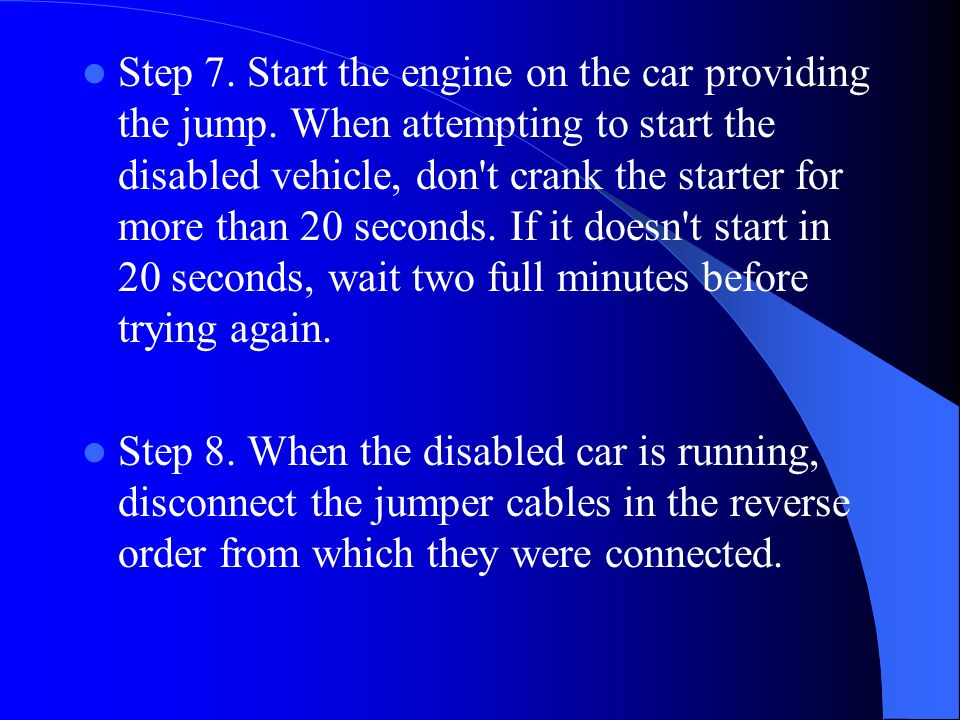 Step 7. Start the engine on the car providing the jump. When attempting to start the disabled vehicle, don't crank the starter for more than 20 second