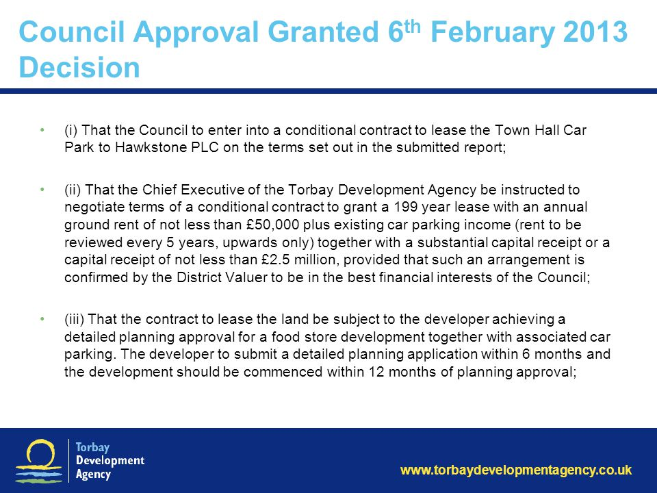 Council Approval Granted 6 th February 2013 Decision (i) That the Council to enter into a conditional contract to lease the Town Hall Car Park to Hawkstone PLC on the terms set out in the submitted report; (ii) That the Chief Executive of the Torbay Development Agency be instructed to negotiate terms of a conditional contract to grant a 199 year lease with an annual ground rent of not less than £50,000 plus existing car parking income (rent to be reviewed every 5 years, upwards only) together with a substantial capital receipt or a capital receipt of not less than £2.5 million, provided that such an arrangement is confirmed by the District Valuer to be in the best financial interests of the Council; (iii) That the contract to lease the land be subject to the developer achieving a detailed planning approval for a food store development together with associated car parking.