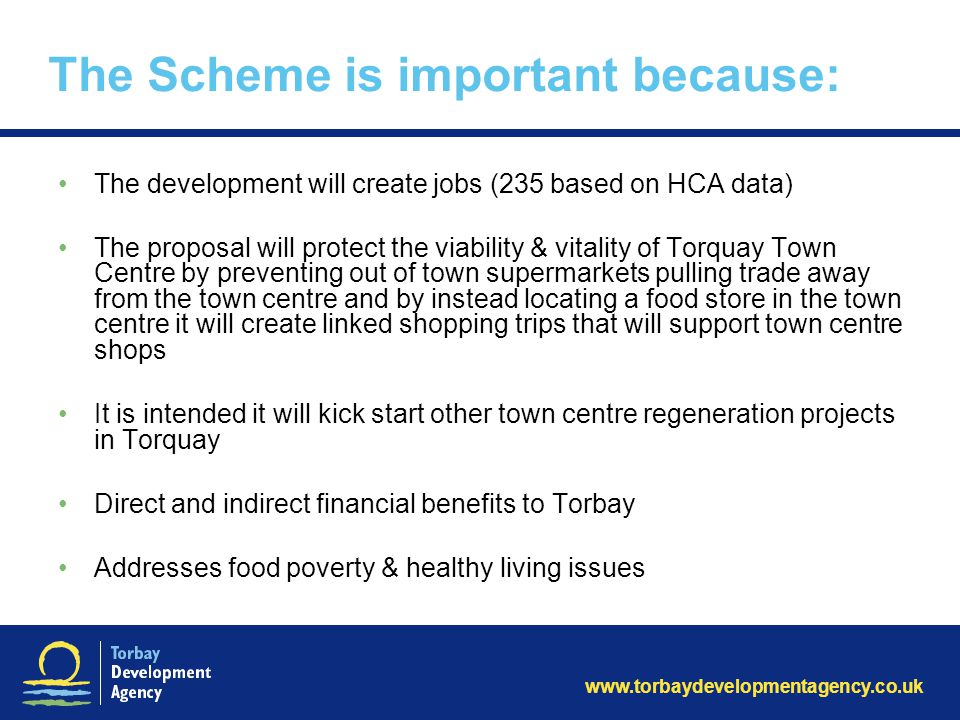 www.torbaydevelopmentagency.co.uk The Scheme is important because: The development will create jobs (235 based on HCA data) The proposal will protect the viability & vitality of Torquay Town Centre by preventing out of town supermarkets pulling trade away from the town centre and by instead locating a food store in the town centre it will create linked shopping trips that will support town centre shops It is intended it will kick start other town centre regeneration projects in Torquay Direct and indirect financial benefits to Torbay Addresses food poverty & healthy living issues