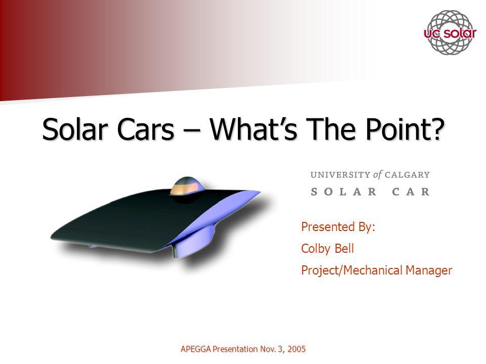 APEGGA Presentation Nov. 3, 2005 Solar Cars – Whats The Point.