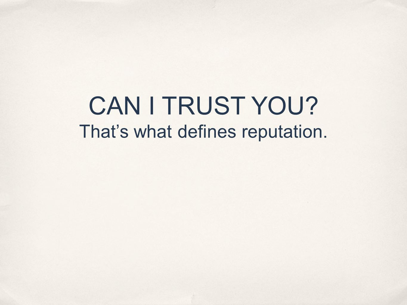 CAN I TRUST YOU Thats what defines reputation.