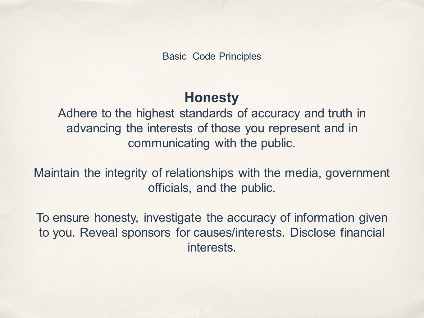 Basic Code Principles Honesty Adhere to the highest standards of accuracy and truth in advancing the interests of those you represent and in communicating with the public.