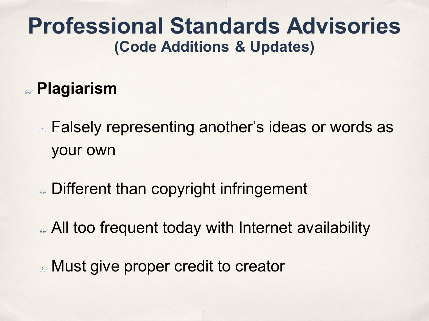 Professional Standards Advisories (Code Additions & Updates) Plagiarism Falsely representing anothers ideas or words as your own Different than copyright infringement All too frequent today with Internet availability Must give proper credit to creator
