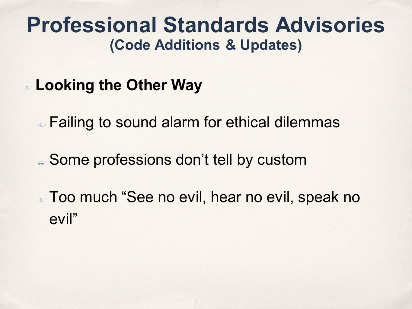 Professional Standards Advisories (Code Additions & Updates) Looking the Other Way Failing to sound alarm for ethical dilemmas Some professions dont tell by custom Too much See no evil, hear no evil, speak no evil