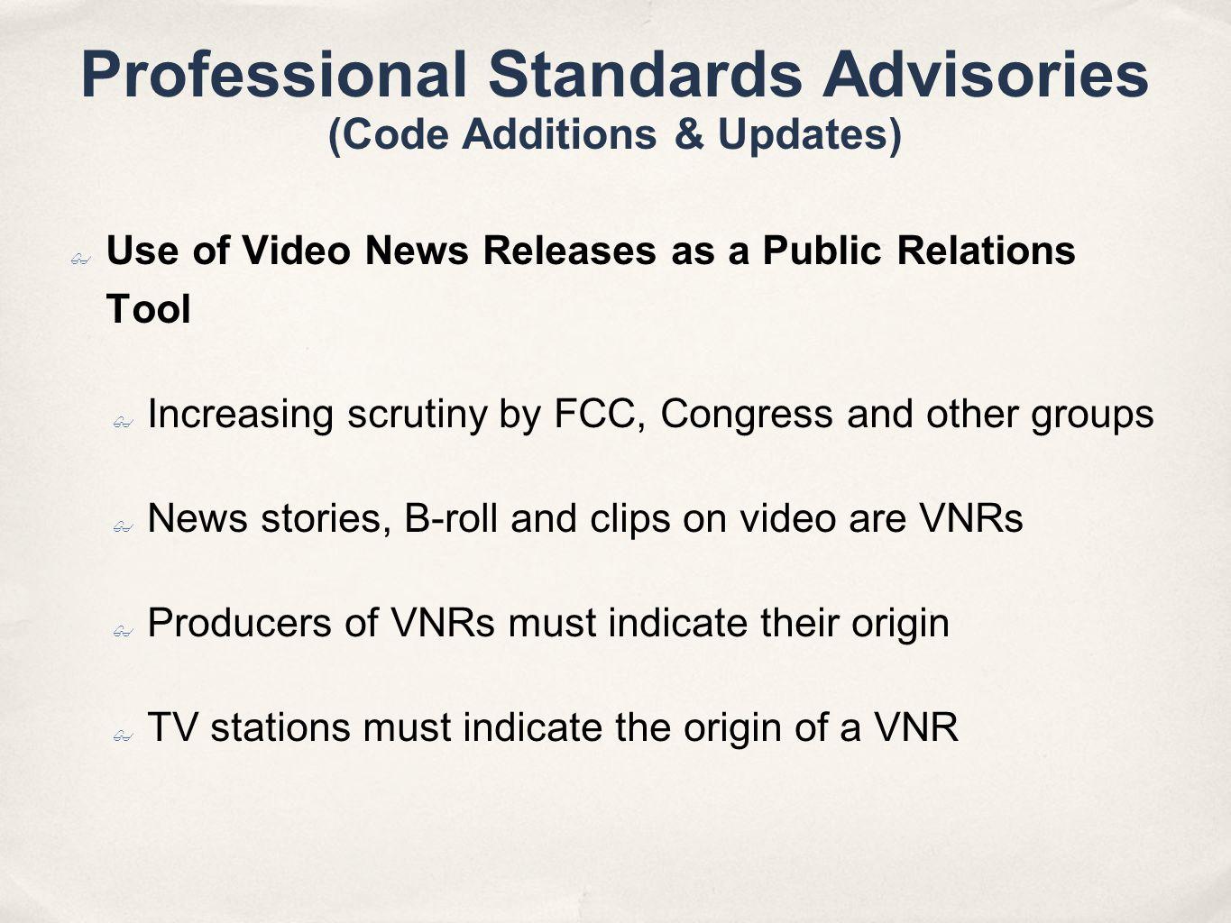 Professional Standards Advisories (Code Additions & Updates) Use of Video News Releases as a Public Relations Tool Increasing scrutiny by FCC, Congress and other groups News stories, B-roll and clips on video are VNRs Producers of VNRs must indicate their origin TV stations must indicate the origin of a VNR