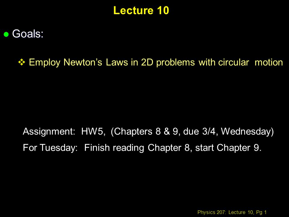 Physics 207: Lecture 10, Pg 1 Lecture 10 l Goals: Employ Newtons Laws in 2D problems with circular motion Assignment: HW5, (Chapters 8 & 9, due 3/4, Wednesday) For Tuesday: Finish reading Chapter 8, start Chapter 9.