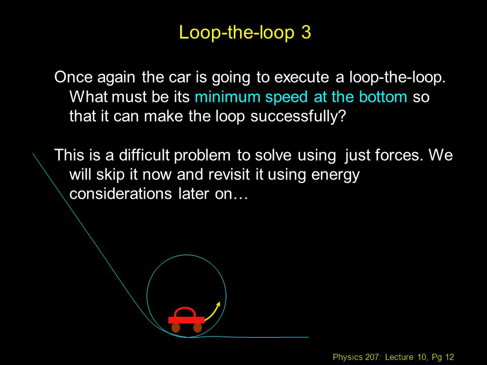 Physics 207: Lecture 10, Pg 12 Once again the car is going to execute a loop-the-loop.