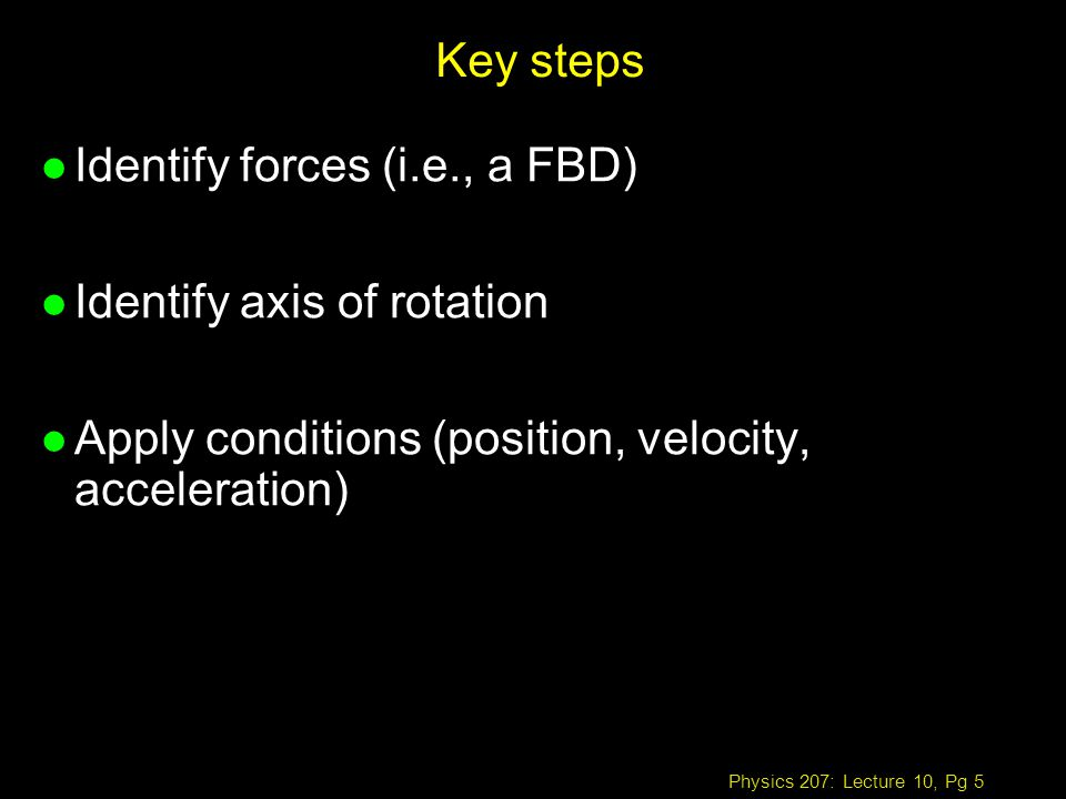 Physics 207: Lecture 10, Pg 5 Key steps l Identify forces (i.e., a FBD) l Identify axis of rotation l Apply conditions (position, velocity, acceleration)