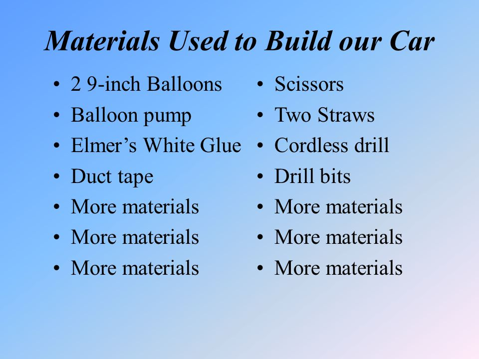 Materials Used to Build our Car 2 9-inch Balloons Balloon pump Elmers White Glue Duct tape More materials Scissors Two Straws Cordless drill Drill bit