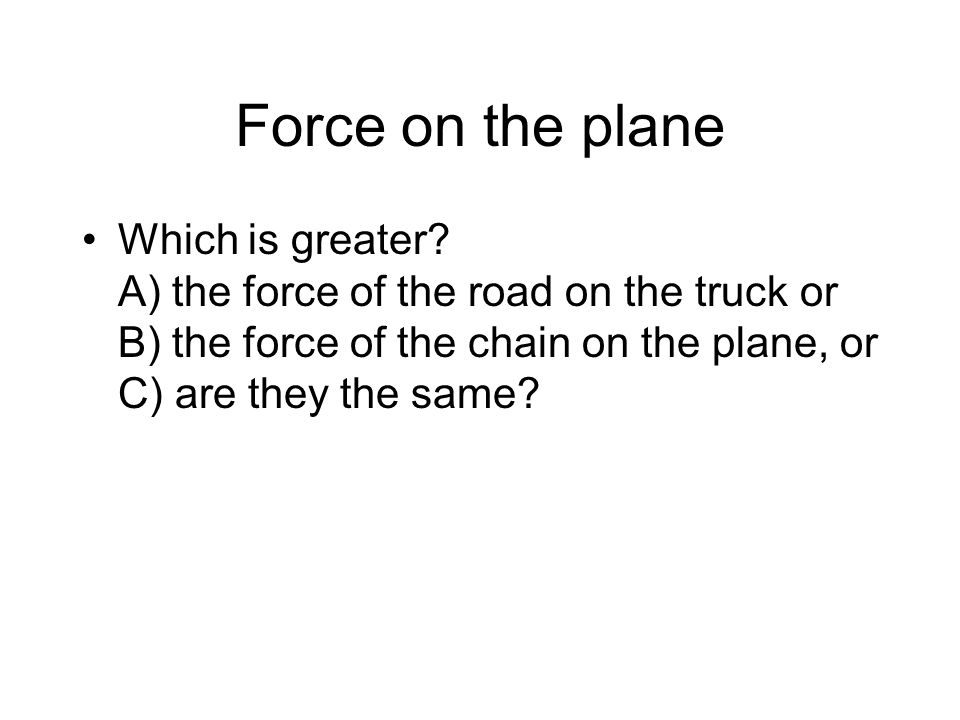 Force on the plane Which is greater.