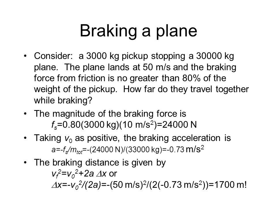 Braking a plane Consider: a 3000 kg pickup stopping a 30000 kg plane.