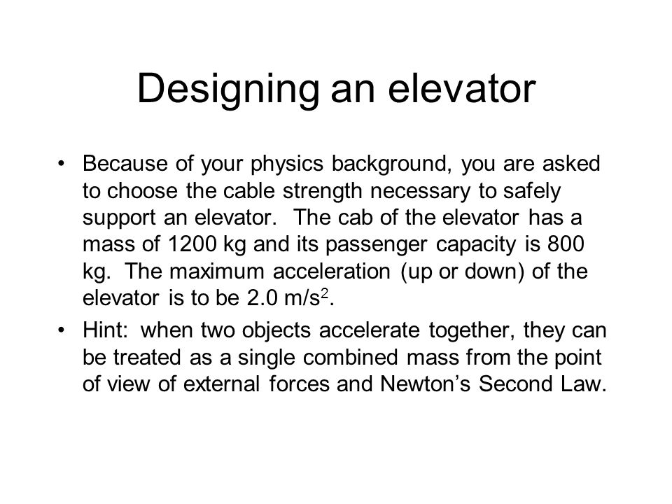 Designing an elevator Because of your physics background, you are asked to choose the cable strength necessary to safely support an elevator.