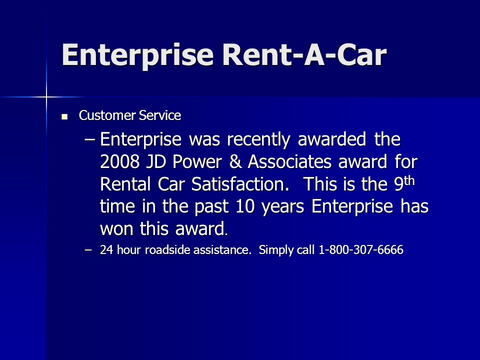 Enterprise Rent-A-Car Customer Service Customer Service –Enterprise was recently awarded the 2008 JD Power & Associates award for Rental Car Satisfact