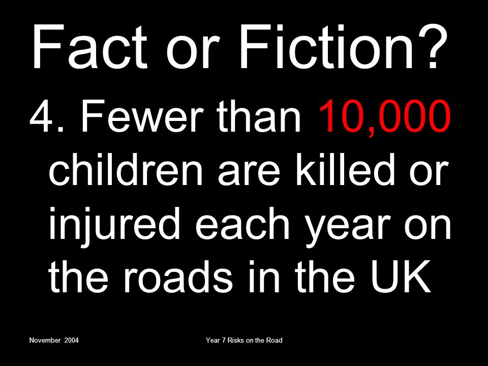 November 2004Year 7 Risks on the Road Fact or Fiction.