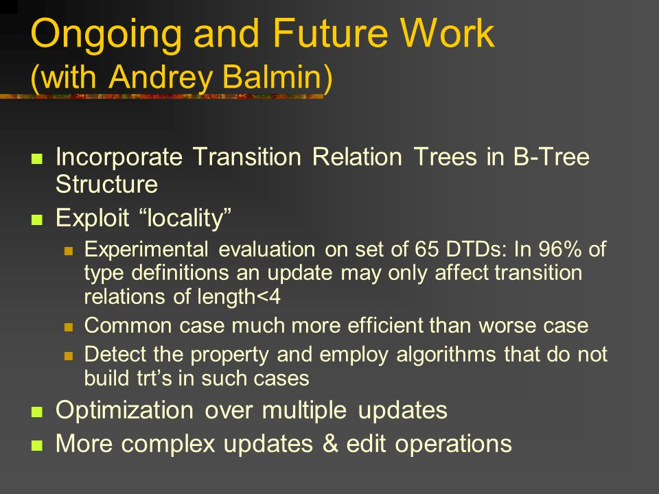 Ongoing and Future Work (with Andrey Balmin) Incorporate Transition Relation Trees in B-Tree Structure Exploit locality Experimental evaluation on set of 65 DTDs: In 96% of type definitions an update may only affect transition relations of length<4 Common case much more efficient than worse case Detect the property and employ algorithms that do not build trts in such cases Optimization over multiple updates More complex updates & edit operations