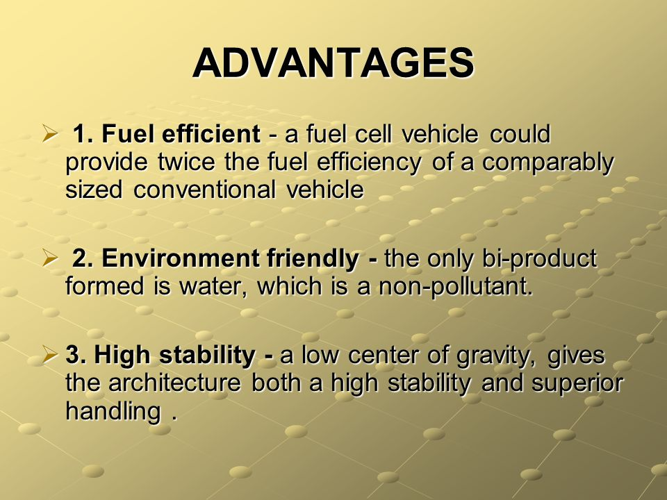 ADVANTAGES 1. Fuel efficient - a fuel cell vehicle could provide twice the fuel efficiency of a comparably sized conventional vehicle 1. Fuel efficien