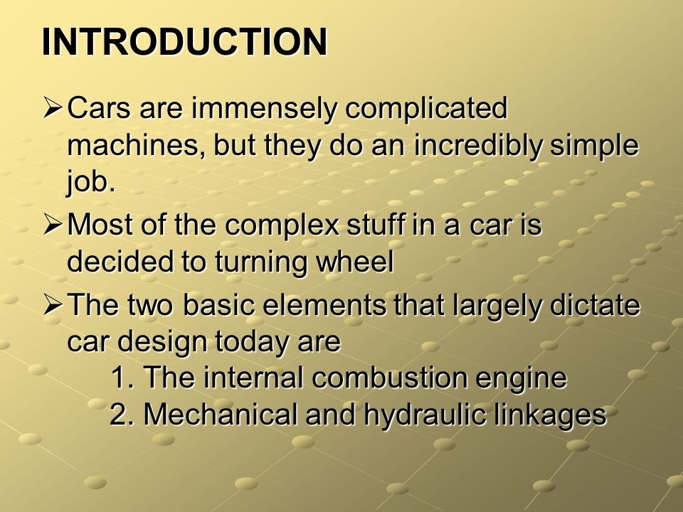 INTRODUCTION Cars are immensely complicated machines, but they do an incredibly simple job. Cars are immensely complicated machines, but they do an in