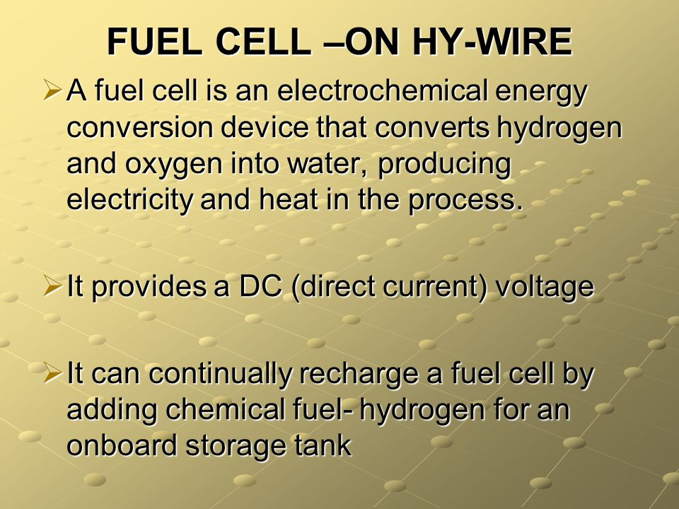 FUEL CELL –ON HY-WIRE A fuel cell is an electrochemical energy conversion device that converts hydrogen and oxygen into water, producing electricity a
