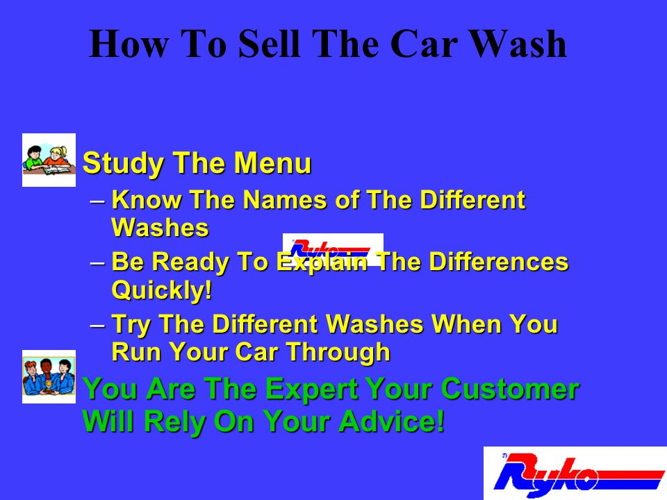 How To Sell The Car Wash n Study The Menu –Know The Names of The Different Washes –Be Ready To Explain The Differences Quickly.