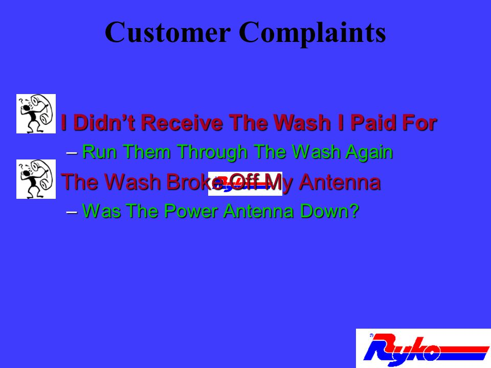 Customer Complaints n I Didnt Receive The Wash I Paid For –Run Them Through The Wash Again n The Wash Broke Off My Antenna –Was The Power Antenna Down?