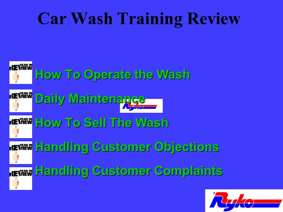 Car Wash Training Review n How To Operate the Wash n Daily Maintenance n How To Sell The Wash n Handling Customer Objections n Handling Customer Complaints