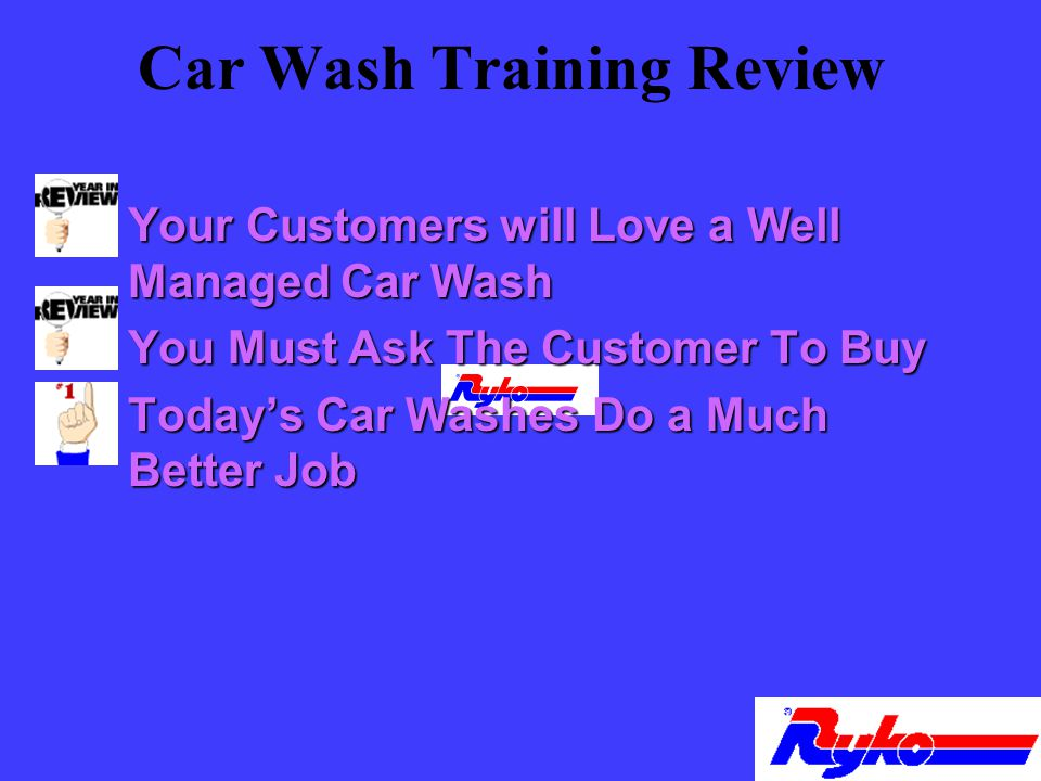 Car Wash Training Review n Your Customers will Love a Well Managed Car Wash n You Must Ask The Customer To Buy n Todays Car Washes Do a Much Better Job