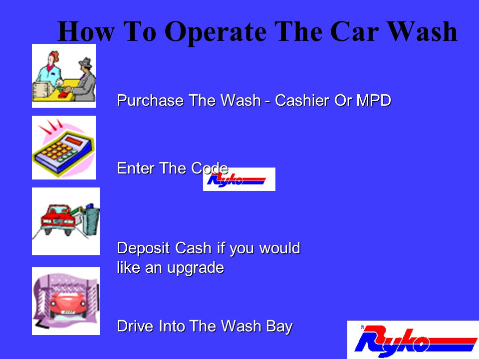 How To Operate The Car Wash Purchase The Wash - Cashier Or MPD Enter The Code Drive Into The Wash Bay Deposit Cash if you would like an upgrade