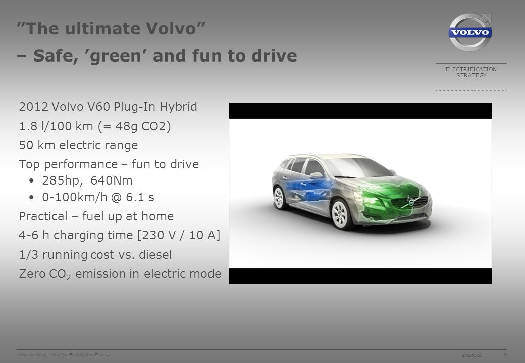 ELECTRIFICATION STRATEGY 2012-10-23 Johan Konnberg - Volvo Car Electrification Strategy 9 The ultimate Volvo – Safe, green and fun to drive 2012 Volvo