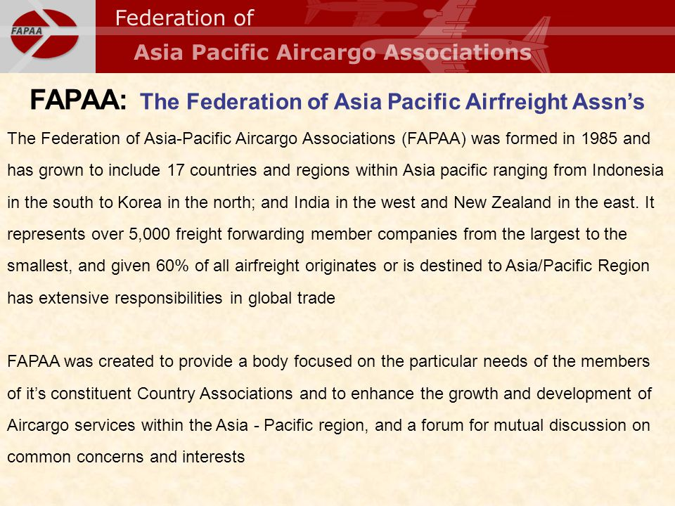 FAPAA: The Federation of Asia Pacific Airfreight Assns The Federation of Asia-Pacific Aircargo Associations (FAPAA) was formed in 1985 and has grown t