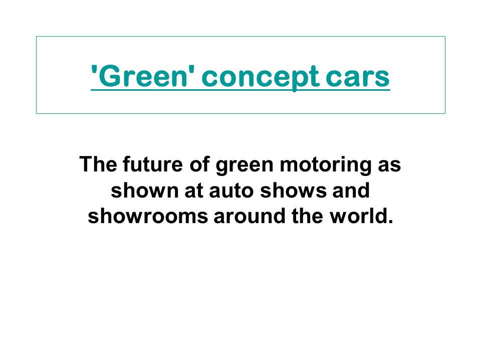 Green concept cars The future of green motoring as shown at auto shows and showrooms around the world.