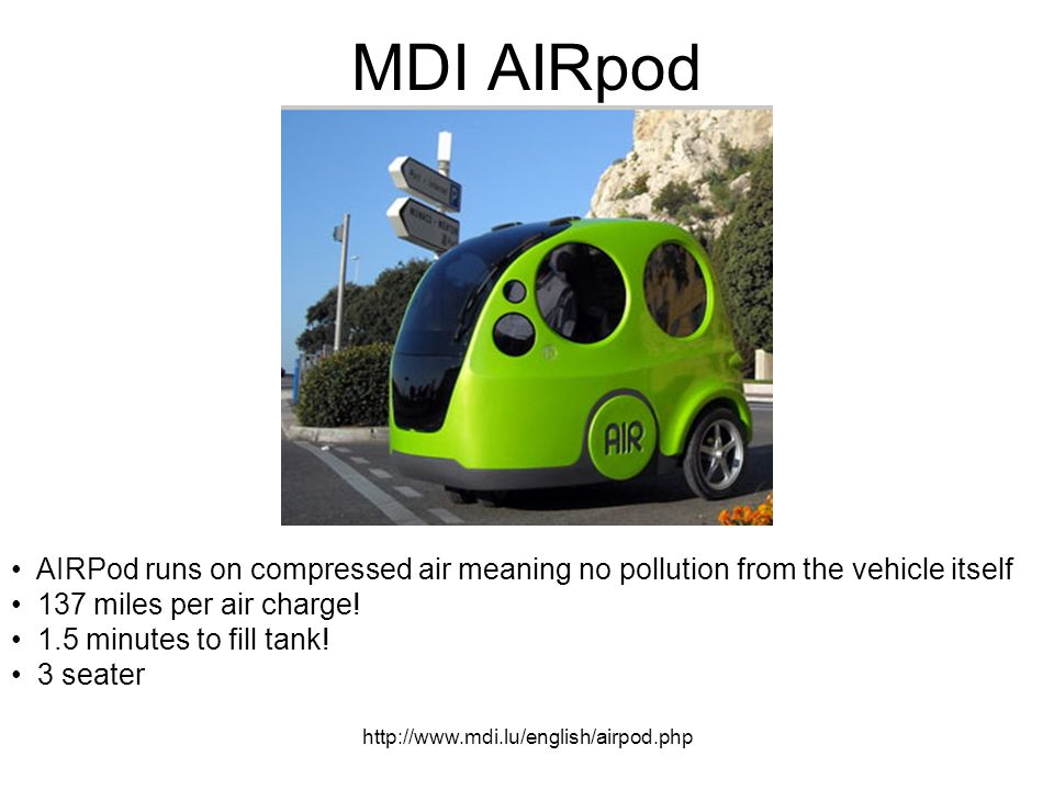 http://www.mdi.lu/english/airpod.php MDI AIRpod AIRPod runs on compressed air meaning no pollution from the vehicle itself 137 miles per air charge.