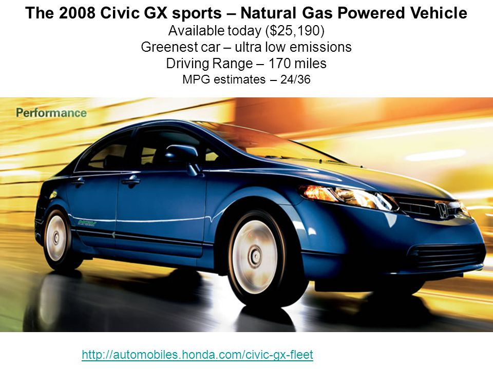 The 2008 Civic GX sports – Natural Gas Powered Vehicle Available today ($25,190) Greenest car – ultra low emissions Driving Range – 170 miles MPG estimates – 24/36 http://automobiles.honda.com/civic-gx-fleet