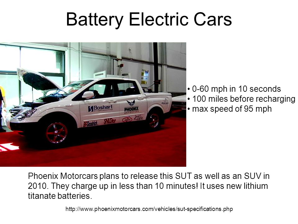 http://www.phoenixmotorcars.com/vehicles/sut-specifications.php Battery Electric Cars Phoenix Motorcars plans to release this SUT as well as an SUV in 2010.