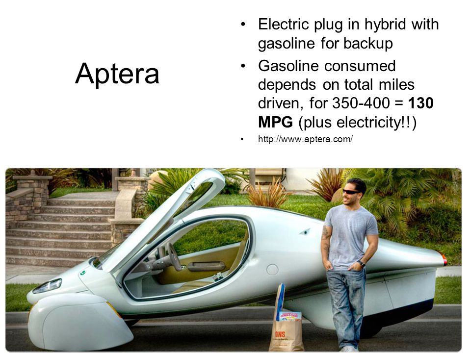 http://money.cnn.com/galleries/2007/autos/0704/gallery.2007_green_concepts/index.html Aptera Electric plug in hybrid with gasoline for backup Gasoline consumed depends on total miles driven, for 350-400 = 130 MPG (plus electricity!!) http://www.aptera.com/
