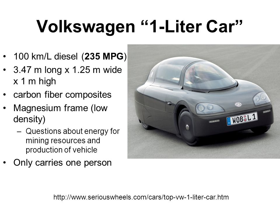 http://money.cnn.com/galleries/2007/autos/0704/gallery.2007_green_concepts/index.html Volkswagen 1-Liter Car 100 km/L diesel (235 MPG) 3.47 m long x 1.25 m wide x 1 m high carbon fiber composites Magnesium frame (low density) –Questions about energy for mining resources and production of vehicle Only carries one person http://www.seriouswheels.com/cars/top-vw-1-liter-car.htm