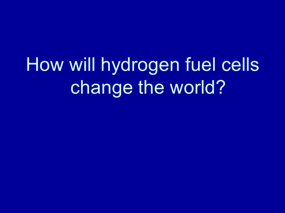 How will hydrogen fuel cells change the world?