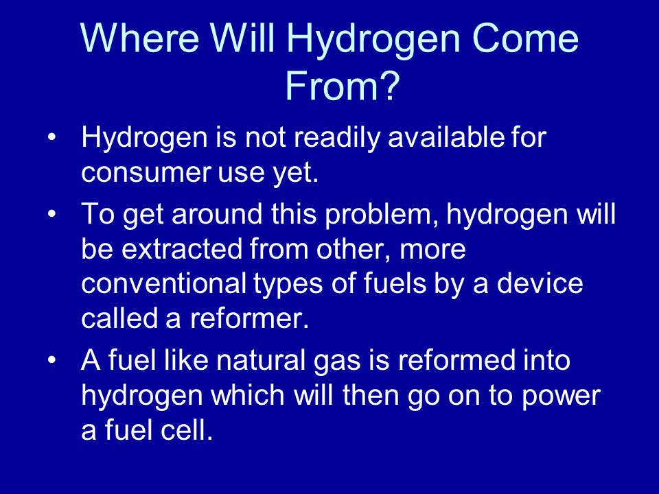Where Will Hydrogen Come From? Hydrogen is not readily available for consumer use yet. To get around this problem, hydrogen will be extracted from oth