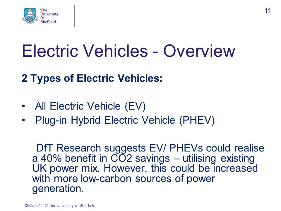 Electric Vehicles - Overview 2 Types of Electric Vehicles: All Electric Vehicle (EV) Plug-in Hybrid Electric Vehicle (PHEV) DfT Research suggests EV/ PHEVs could realise a 40% benefit in CO2 savings – utilising existing UK power mix.
