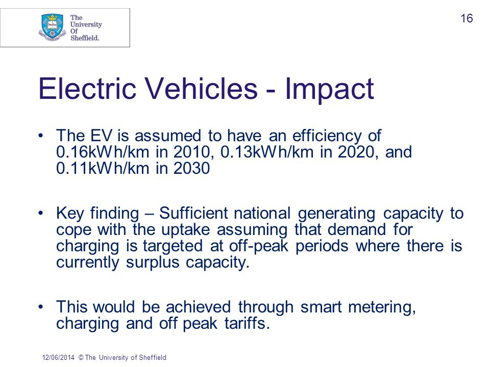 The EV is assumed to have an efficiency of 0.16kWh/km in 2010, 0.13kWh/km in 2020, and 0.11kWh/km in 2030 Key finding – Sufficient national generating capacity to cope with the uptake assuming that demand for charging is targeted at off-peak periods where there is currently surplus capacity.