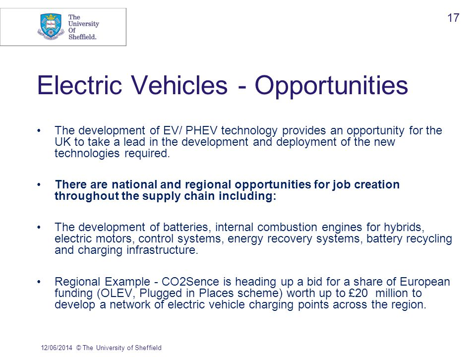 Electric Vehicles - Opportunities The development of EV/ PHEV technology provides an opportunity for the UK to take a lead in the development and deployment of the new technologies required.