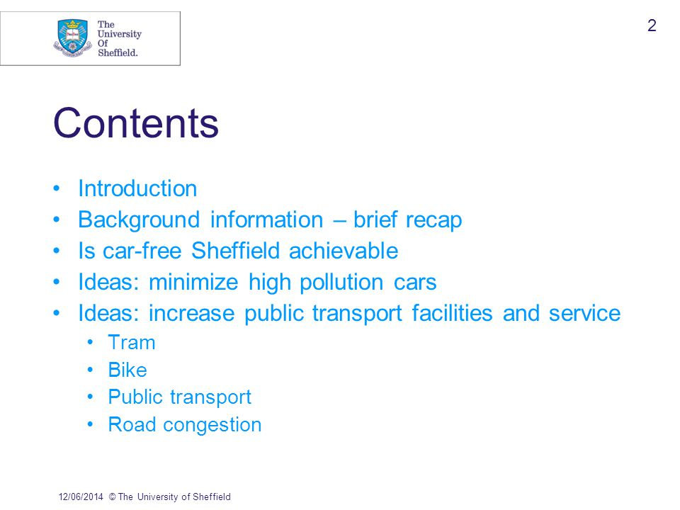 12/06/2014© The University of Sheffield 2 Contents Introduction Background information – brief recap Is car-free Sheffield achievable Ideas: minimize high pollution cars Ideas: increase public transport facilities and service Tram Bike Public transport Road congestion