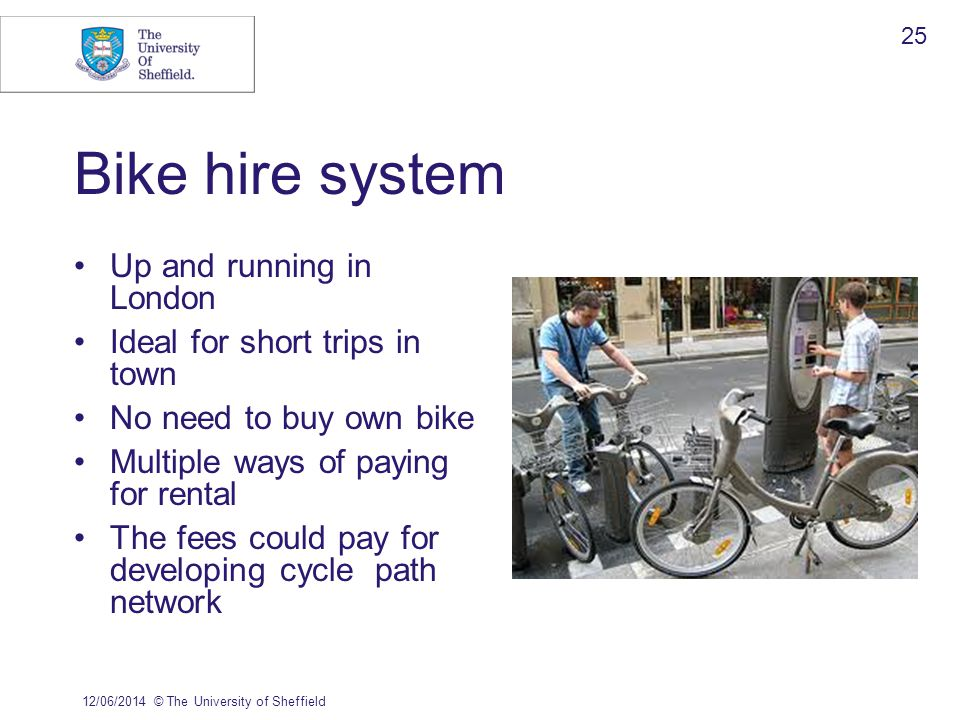 Bike hire system Up and running in London Ideal for short trips in town No need to buy own bike Multiple ways of paying for rental The fees could pay
