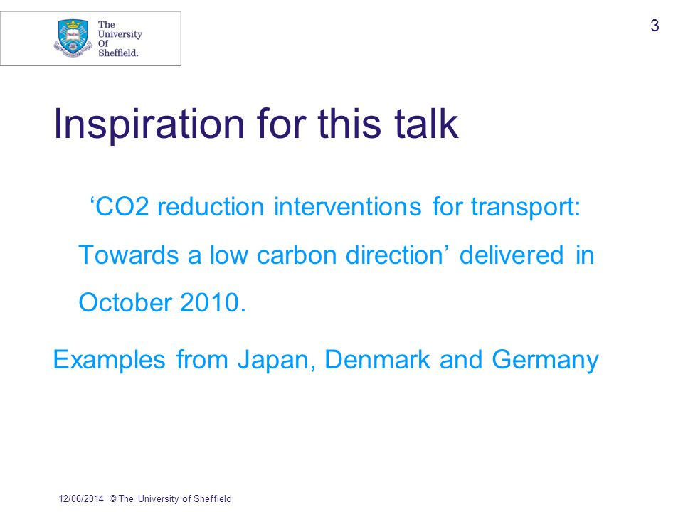 12/06/2014© The University of Sheffield 3 Inspiration for this talk CO2 reduction interventions for transport: Towards a low carbon direction delivere