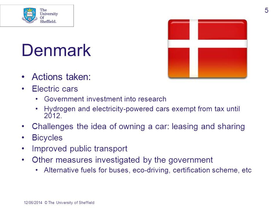 Denmark Actions taken: Electric cars Government investment into research Hydrogen and electricity-powered cars exempt from tax until 2012. Challenges