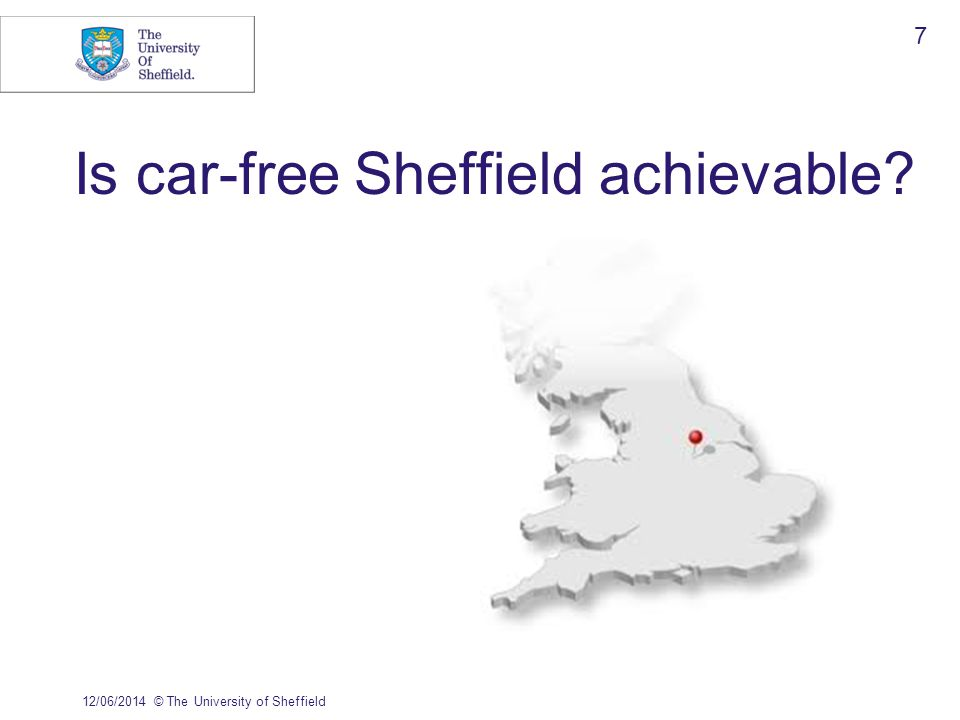 Is car-free Sheffield achievable 12/06/2014© The University of Sheffield 7