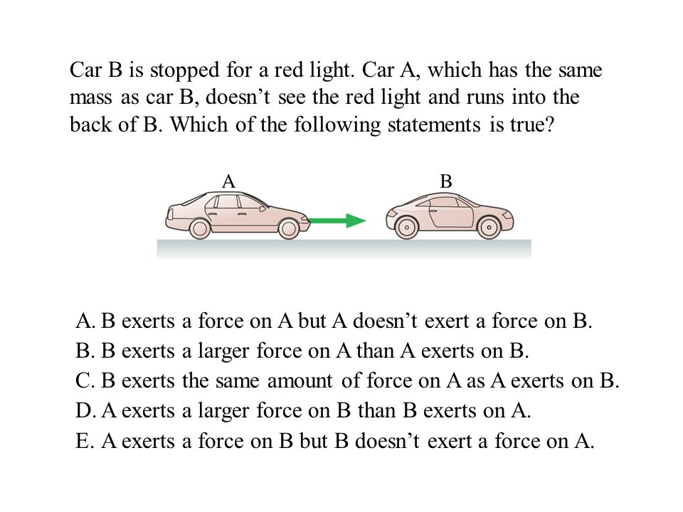 Car B is stopped for a red light. Car A, which has the same mass as car B, doesnt see the red light and runs into the back of B. Which of the followin