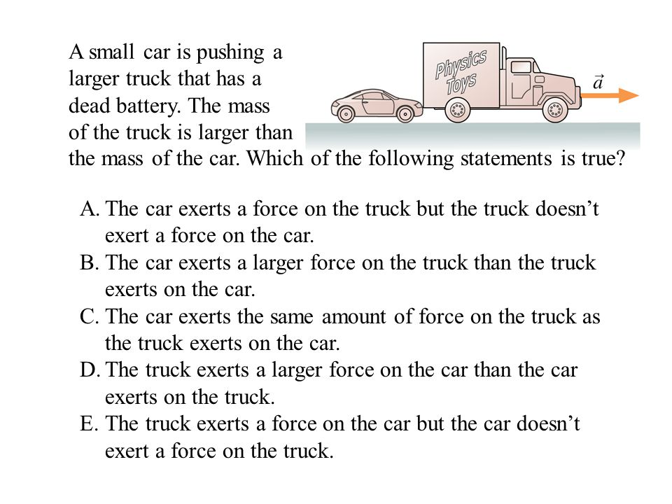 A small car is pushing a larger truck that has a dead battery. The mass of the truck is larger than the mass of the car. Which of the following statem
