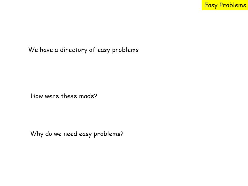 Easy Problems We have a directory of easy problems How were these made.