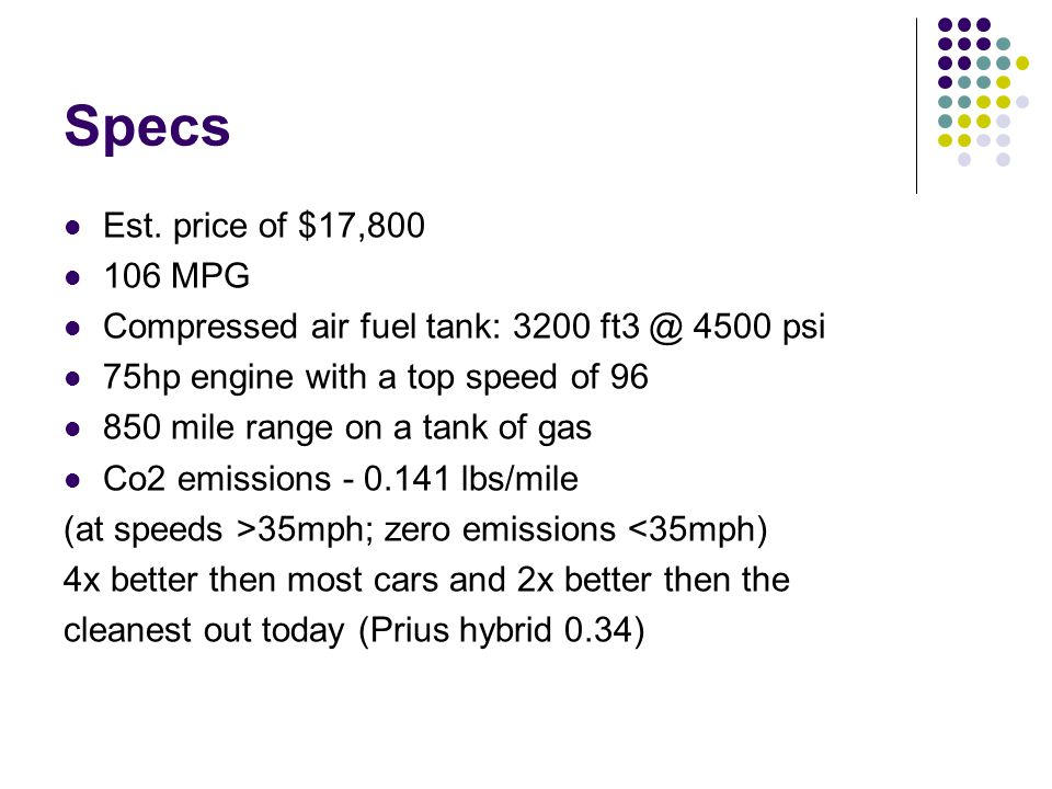 Specs Est. price of $17,800 106 MPG Compressed air fuel tank: 3200 ft3 @ 4500 psi 75hp engine with a top speed of 96 850 mile range on a tank of gas C