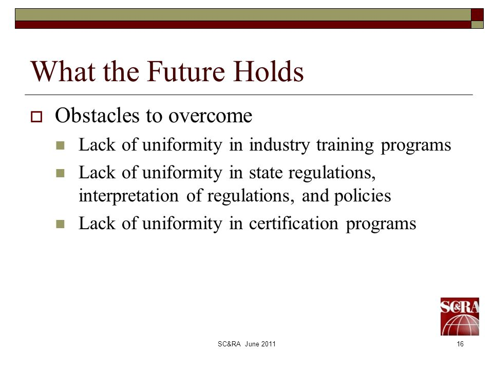 SC&RA June 201116 What the Future Holds Obstacles to overcome Lack of uniformity in industry training programs Lack of uniformity in state regulations, interpretation of regulations, and policies Lack of uniformity in certification programs